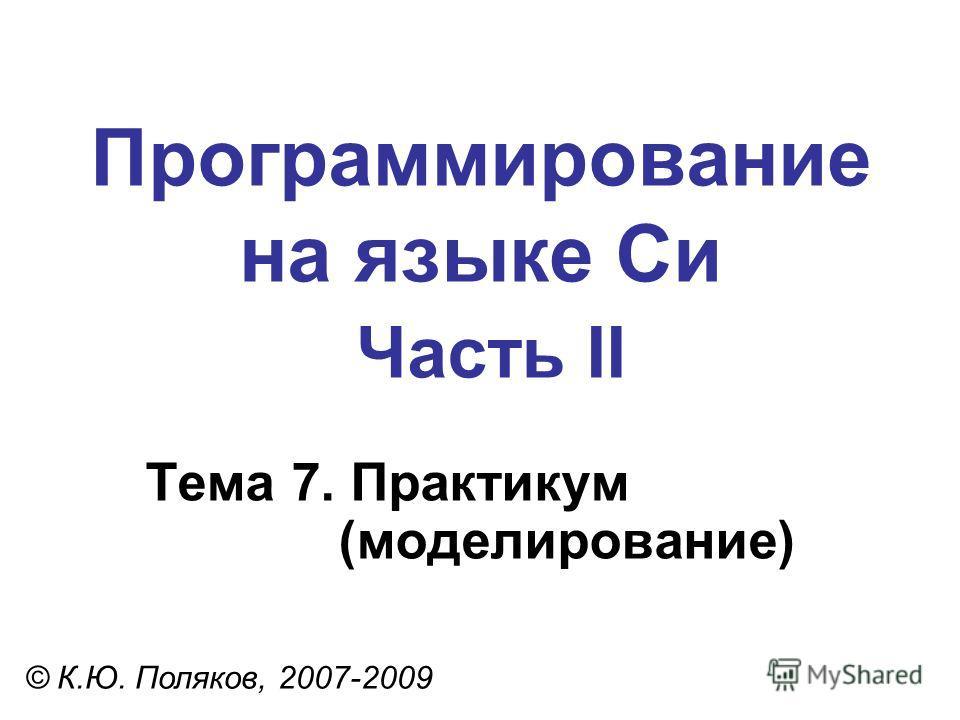 Программирование на языке Си Часть II Тема 7. Практикум (моделирование) © К.Ю. Поляков, 2007-2009