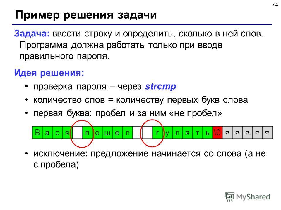 74 Пример решения задачи Задача: ввести строку и определить, сколько в ней слов. Программа должна работать только при вводе правильного пароля. Идея решения: проверка пароля – через strcmp количество слов = количеству первых букв слова первая буква: