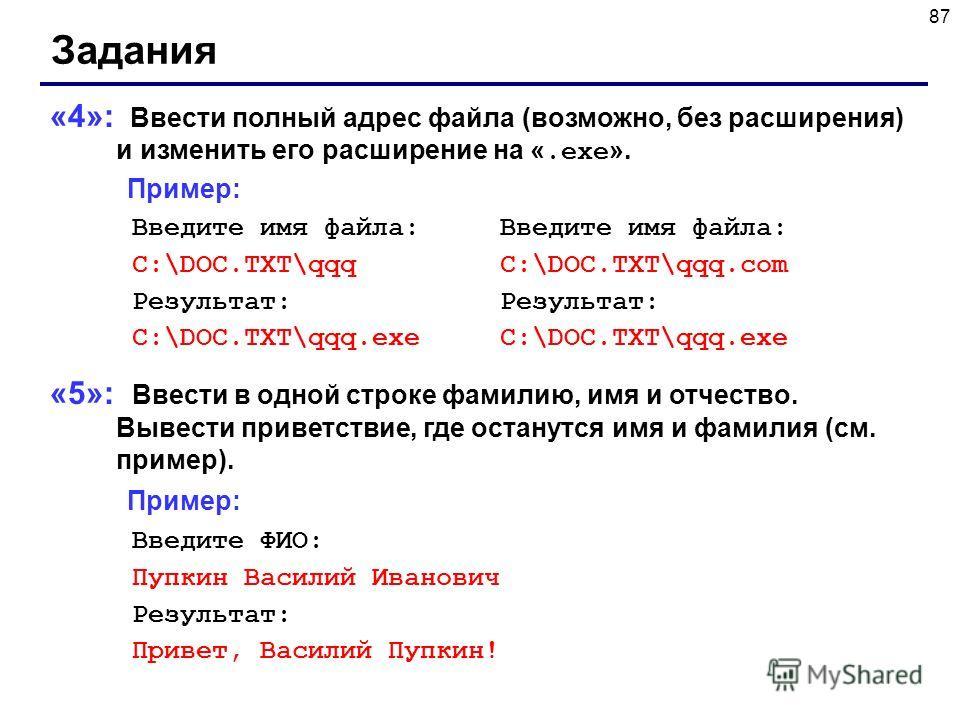 87 Задания «4»: Ввести полный адрес файла (возможно, без расширения) и изменить его расширение на «.exe ». Пример: Введите имя файла: Введите имя файла: C:\DOC.TXT\qqq C:\DOC.TXT\qqq.com Результат: Результат: C:\DOC.TXT\qqq.exe C:\DOC.TXT\qqq.exe «5»