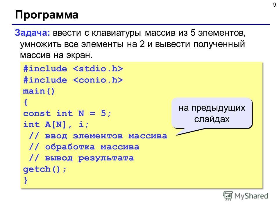 9 Программа #include main() { const int N = 5; int A[N], i; // ввод элементов массива // обработка массива // вывод результата getch(); } #include main() { const int N = 5; int A[N], i; // ввод элементов массива // обработка массива // вывод результа
