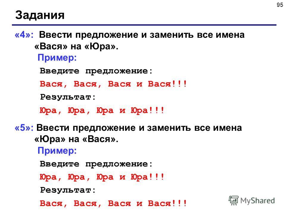 95 Задания «4»: Ввести предложение и заменить все имена «Вася» на «Юра». Пример: Введите предложение: Вася, Вася, Вася и Вася!!! Результат: Юра, Юра, Юра и Юра!!! «5»: Ввести предложение и заменить все имена «Юра» на «Вася». Пример: Введите предложен