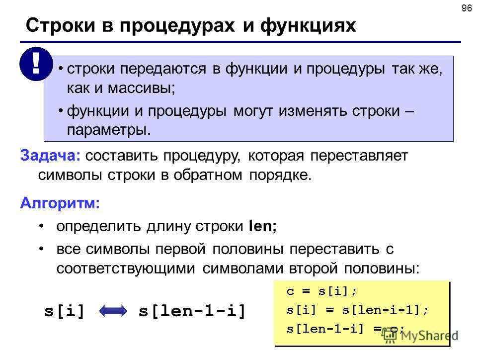 96 Строки в процедурах и функциях строки передаются в функции и процедуры так же, как и массивы; функции и процедуры могут изменять строки – параметры. ! Задача: составить процедуру, которая переставляет символы строки в обратном порядке. Алгоритм: о