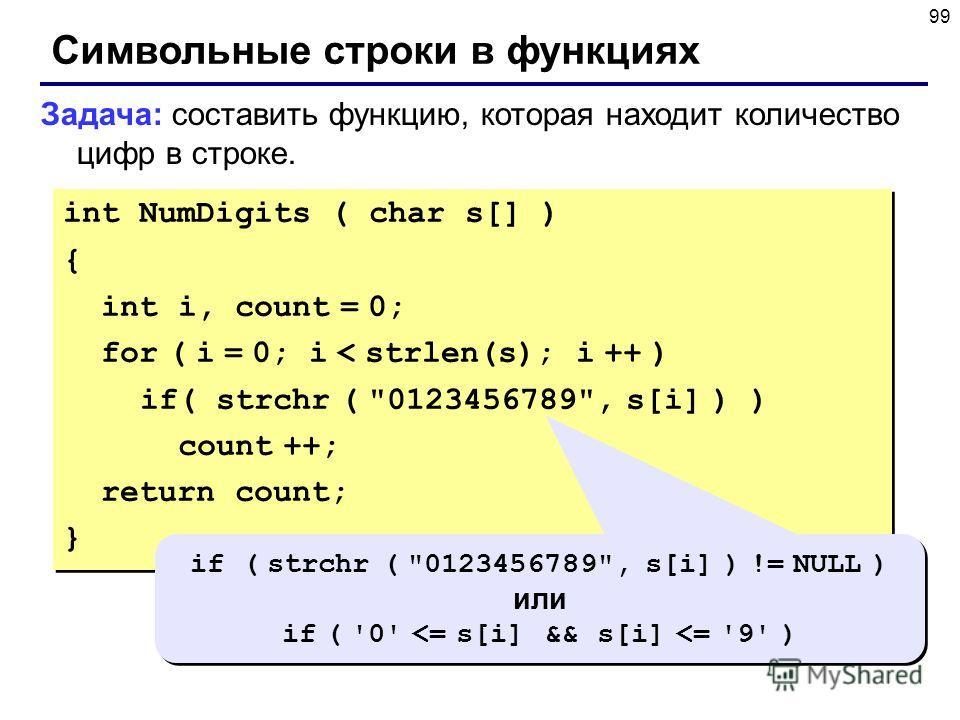 99 Символьные строки в функциях Задача: составить функцию, которая находит количество цифр в строке. int NumDigits ( char s[] ) { int i, count = 0; for ( i = 0; i < strlen(s); i ++ ) if( strchr (