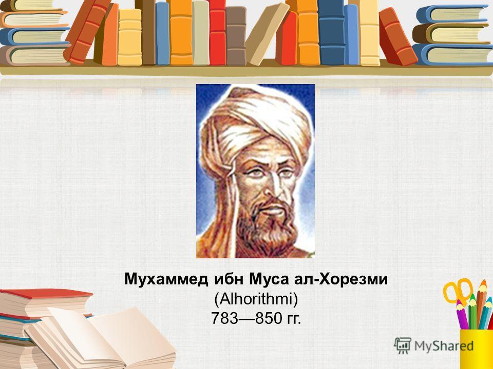 Мухаммед ибн Муса ал-Хорезми (Alhorithmi) 783850 гг.
