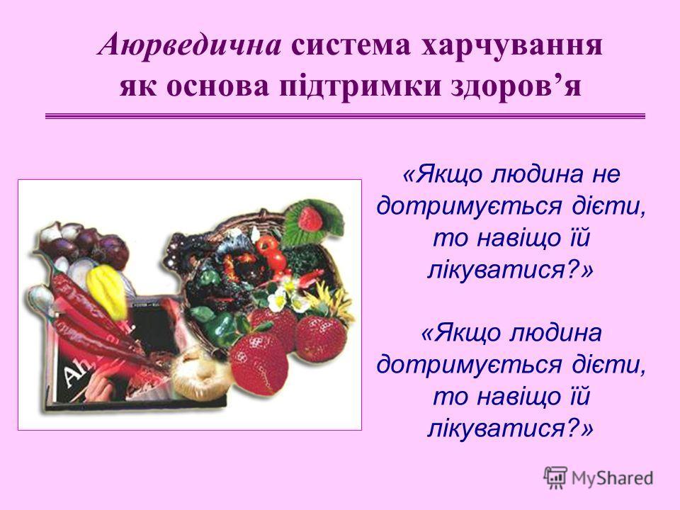 Аюрведична система харчування як основа підтримки здоровя «Якщо людина не дотримується дієти, то навіщо їй лікуватися?» «Якщо людина дотримується дієти, то навіщо їй лікуватися?»