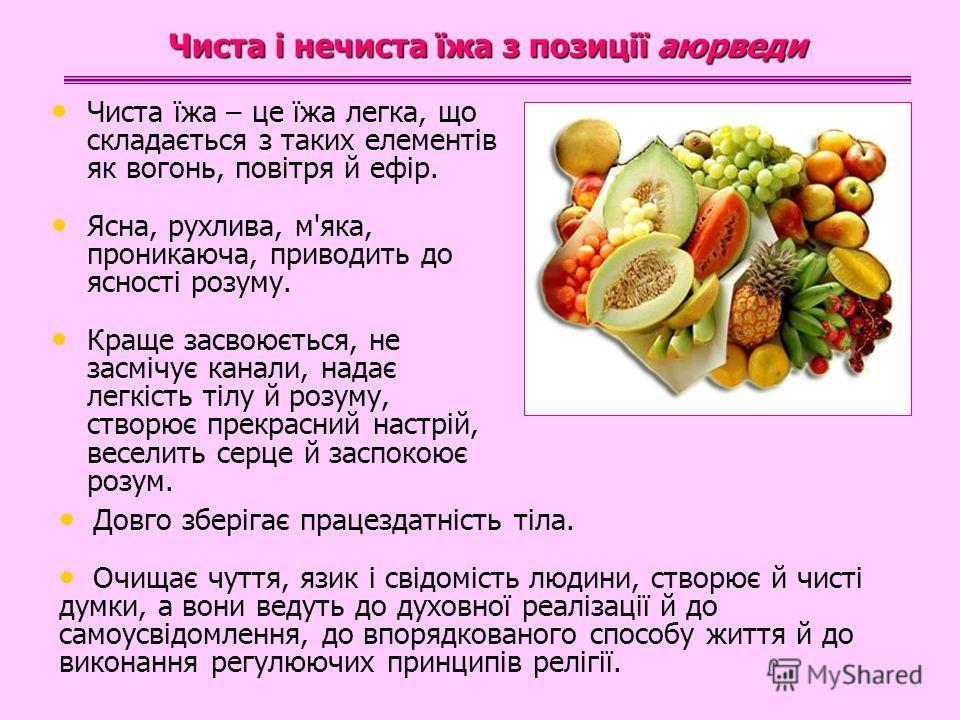 Чиста їжа – це їжа легка, що складається з таких елементів як вогонь, повітря й ефір. Ясна, рухлива, м'яка, проникаюча, приводить до ясності розуму. Краще засвоюється, не засмічує канали, надає легкість тілу й розуму, створює прекрасний настрій, весе