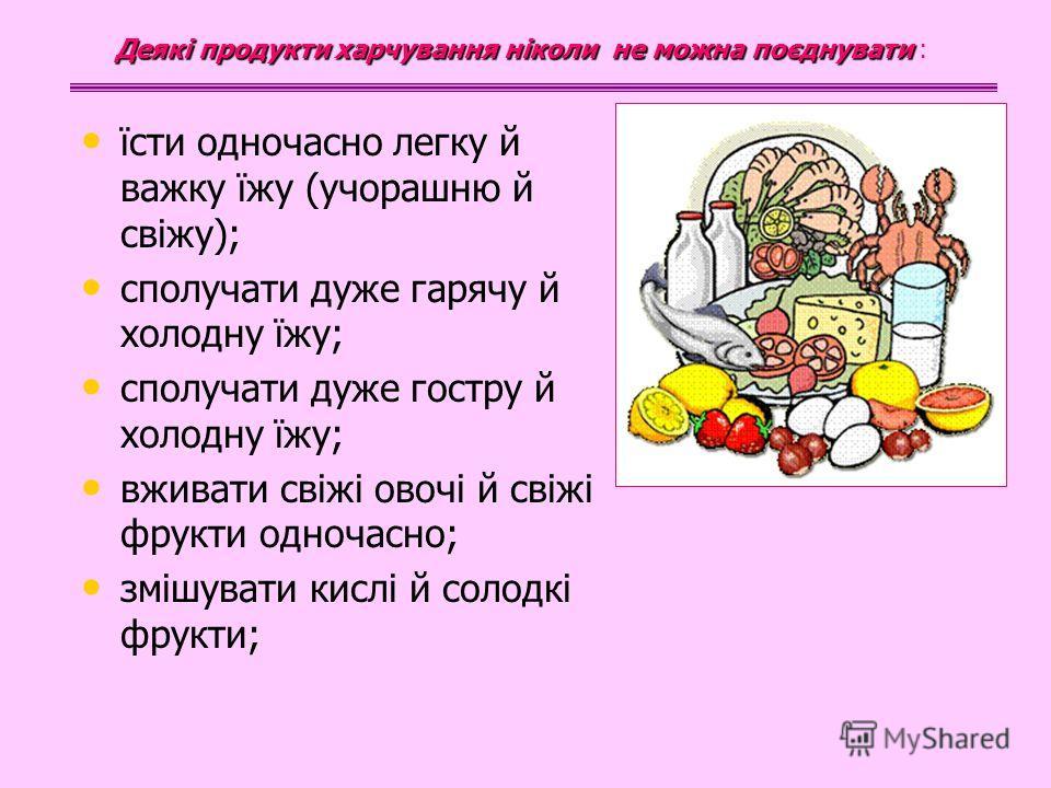 їсти одночасно легку й важку їжу (учорашню й свіжу); сполучати дуже гарячу й холодну їжу; сполучати дуже гостру й холодну їжу; вживати свіжі овочі й свіжі фрукти одночасно; змішувати кислі й солодкі фрукти; Деякі продукти харчування ніколи не можна п
