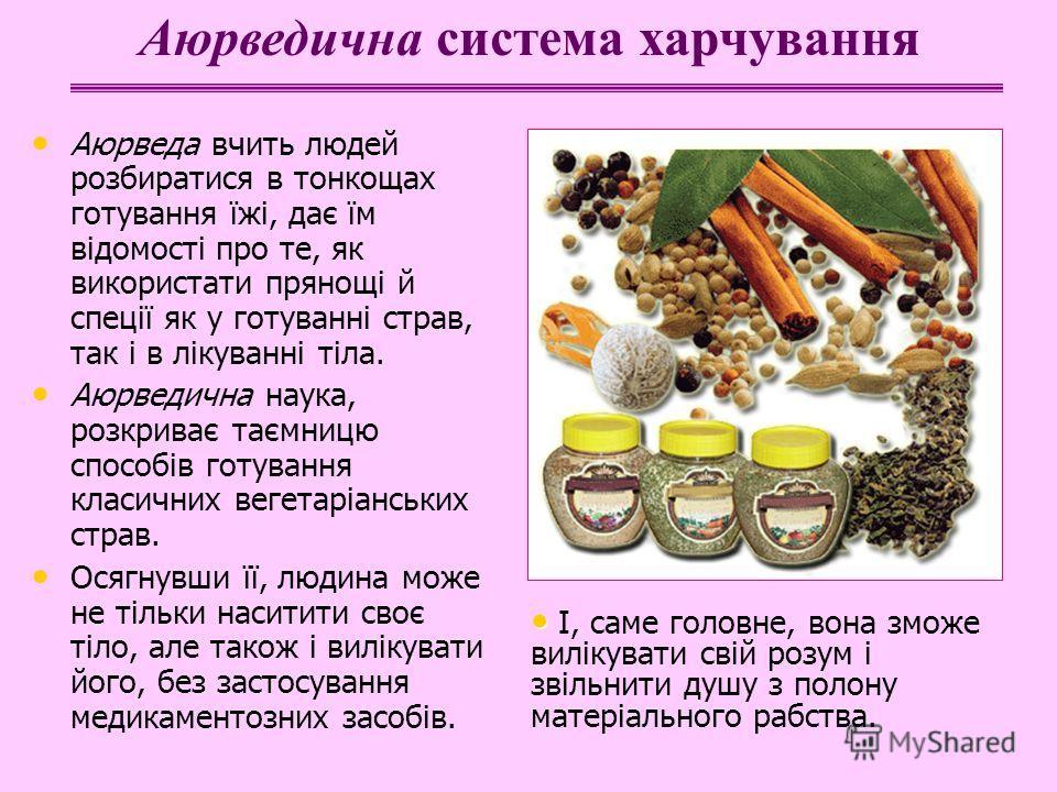 Аюрведа вчить людей розбиратися в тонкощах готування їжі, дає їм відомості про те, як використати прянощі й спеції як у готуванні страв, так і в лікуванні тіла. Аюрведична наука, розкриває таємницю способів готування класичних вегетаріанських страв.