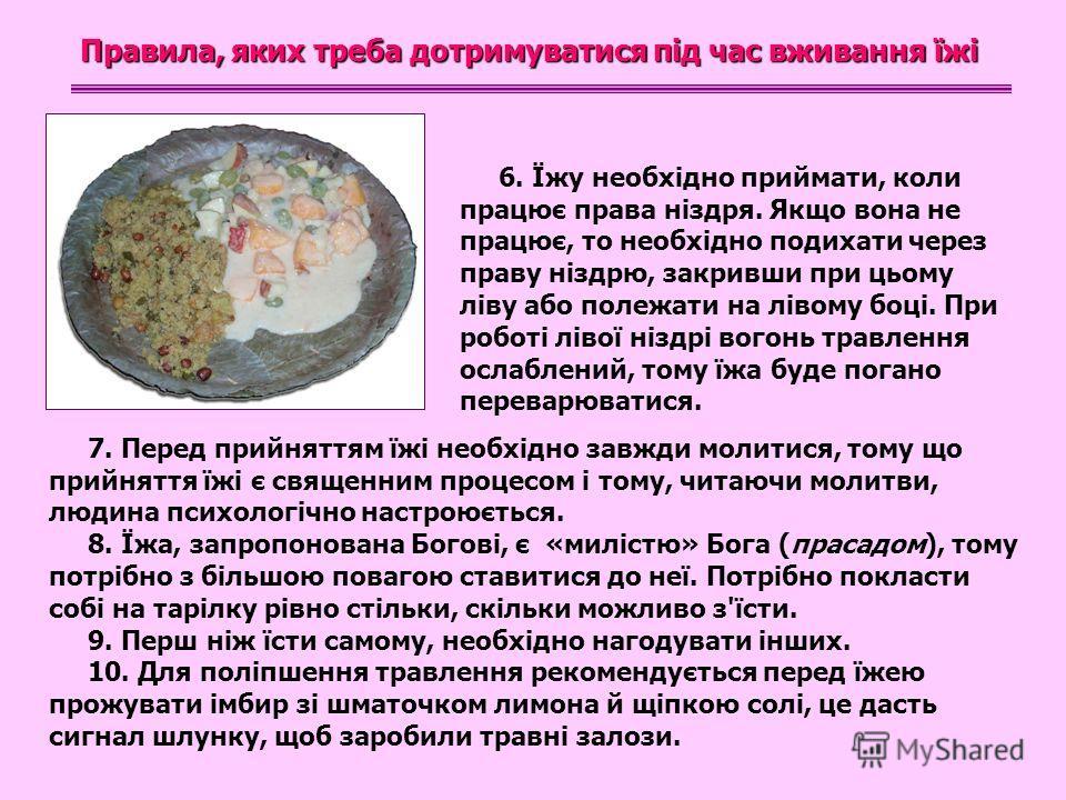 Правила, яких треба дотримуватися під час вживання їжі 6. Їжу необхідно приймати, коли працює права ніздря. Якщо вона не працює, то необхідно подихати через праву ніздрю, закривши при цьому ліву або полежати на лівому боці. При роботі лівої ніздрі во