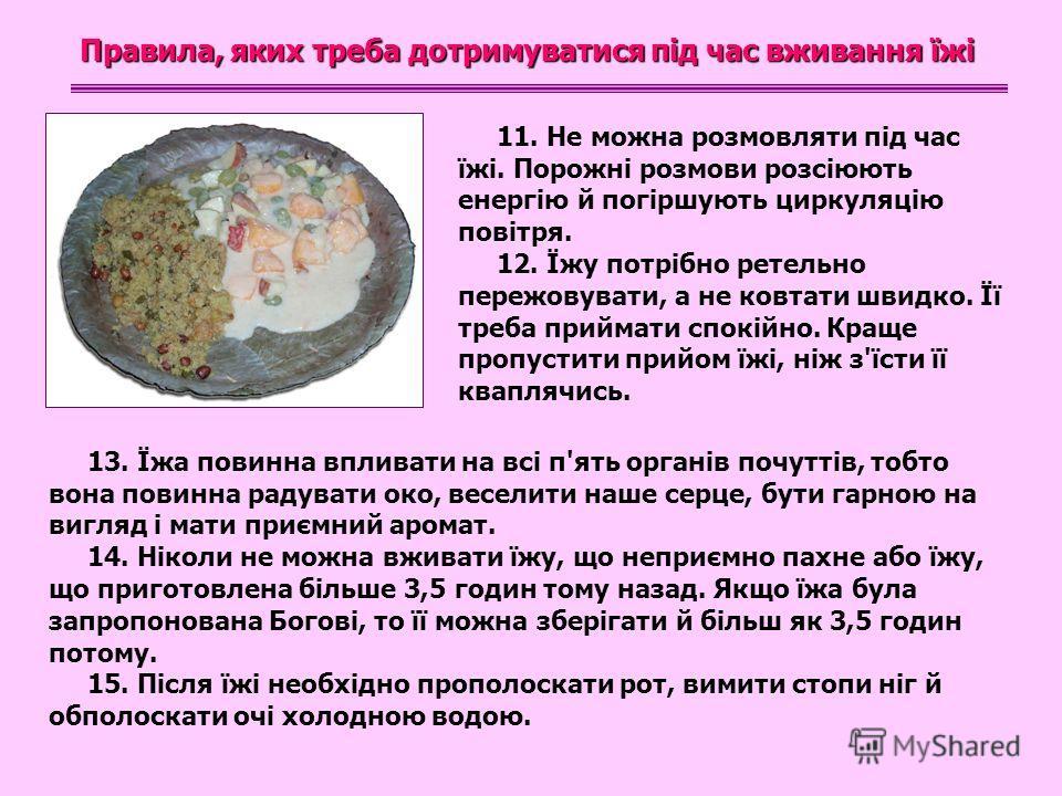 Правила, яких треба дотримуватися під час вживання їжі 11. Не можна розмовляти під час їжі. Порожні розмови розсіюють енергію й погіршують циркуляцію повітря. 12. Їжу потрібно ретельно пережовувати, а не ковтати швидко. Її треба приймати спокійно. Кр