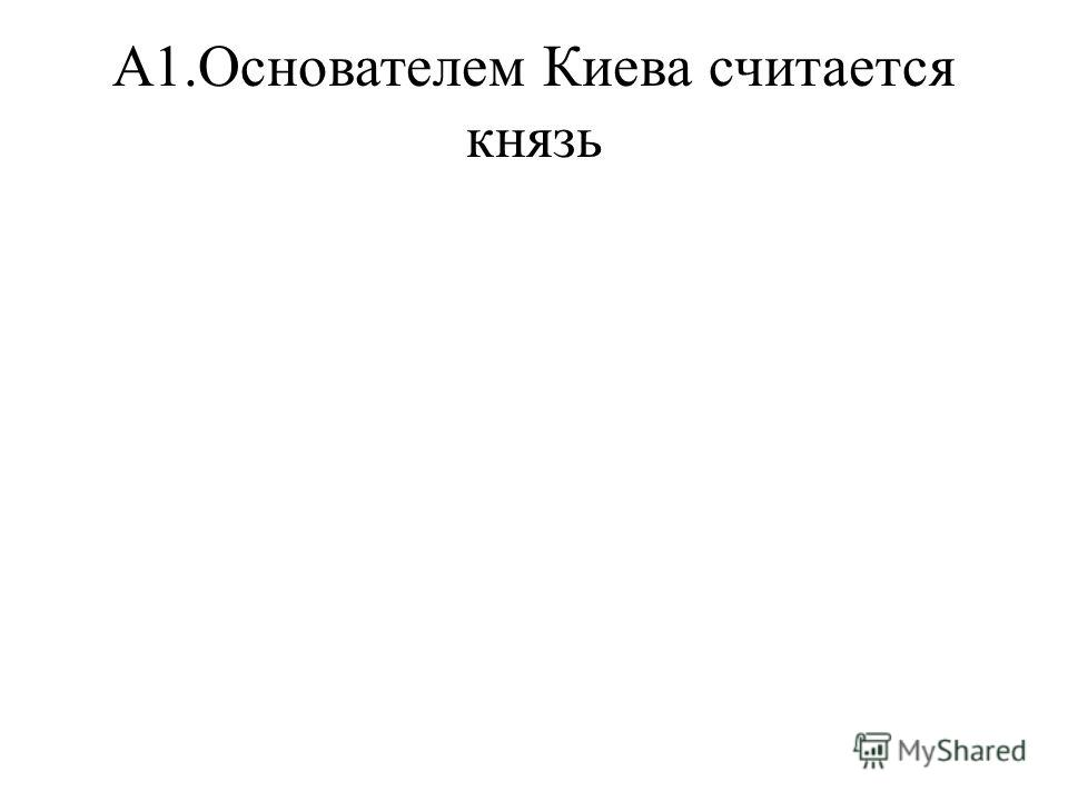 А1.Основателем Киева считается князь