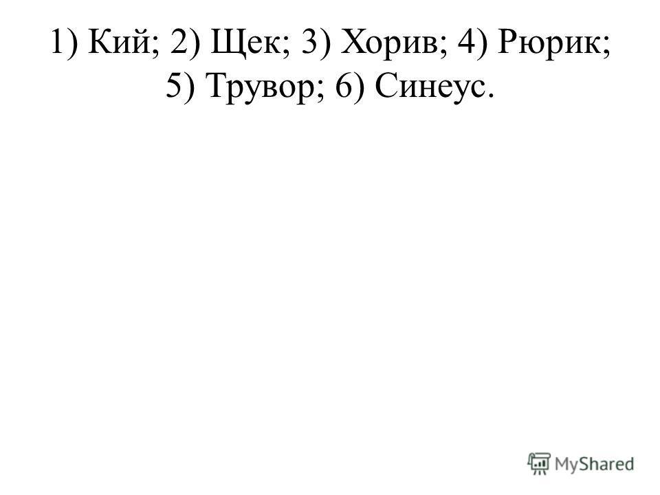 1) Кий; 2) Щек; 3) Хорив; 4) Рюрик; 5) Трувор; 6) Синеус.