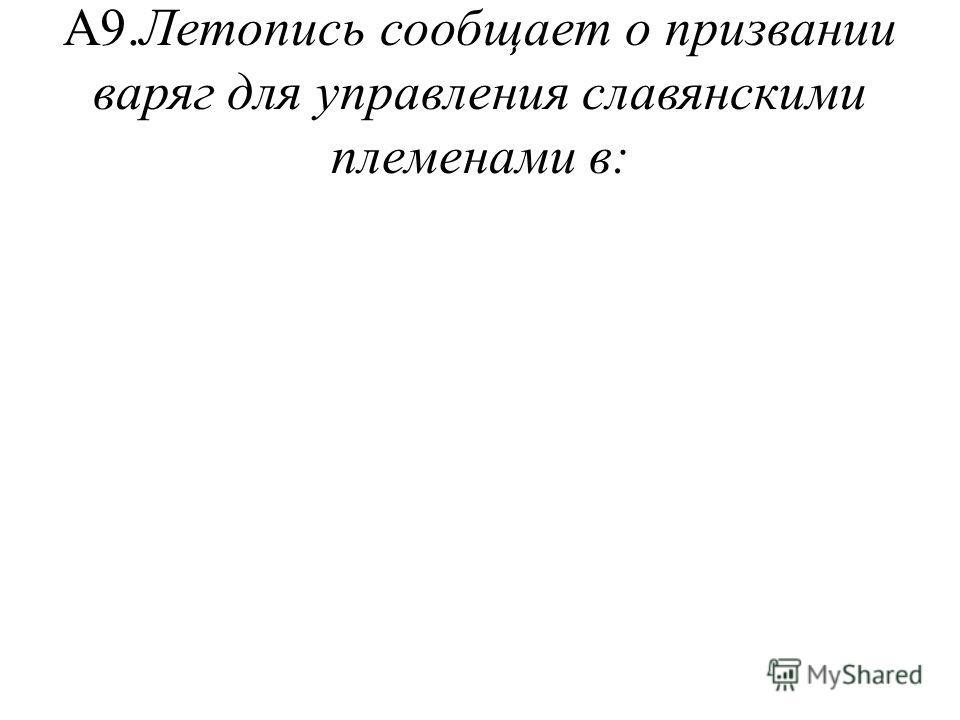 А9.Летопись сообщает о призвании варяг для управления славянскими племенами в: