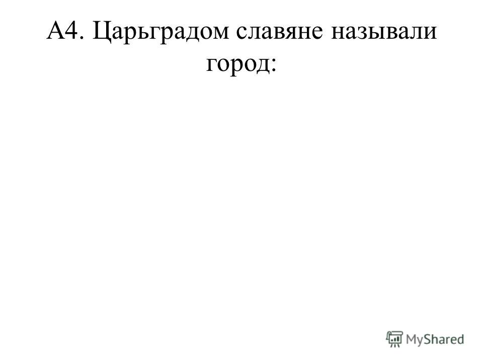 А4. Царьградом славяне называли город: