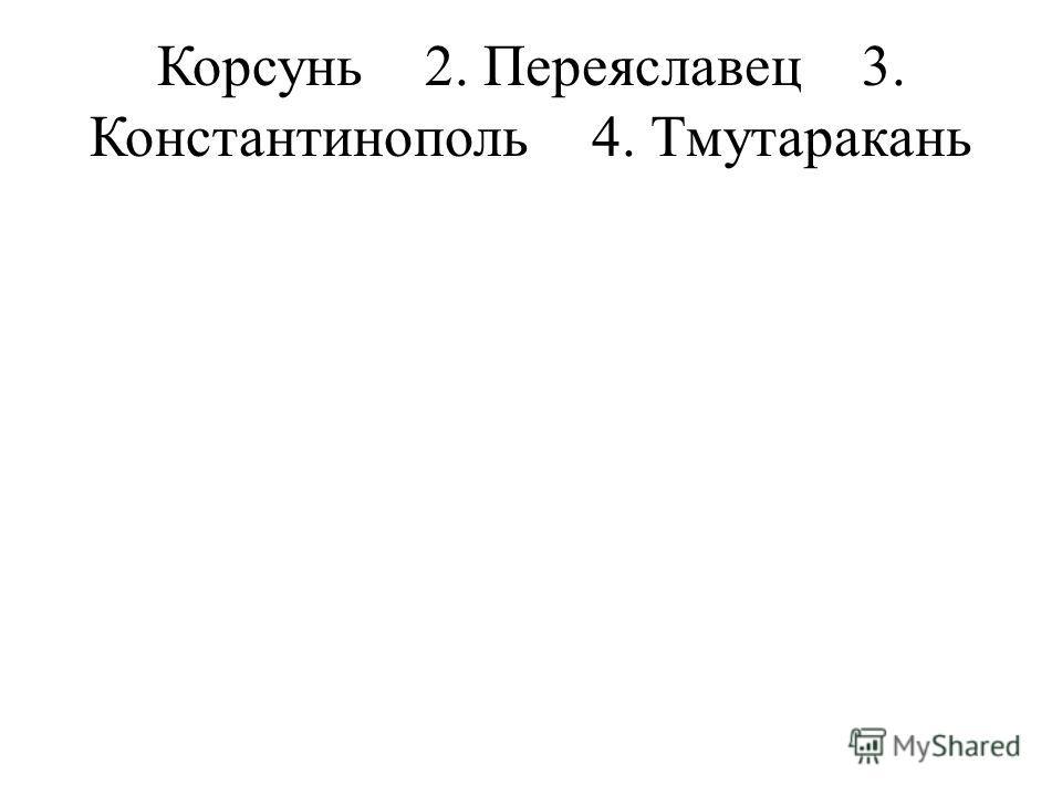 Корсунь 2. Переяславец 3. Константинополь 4. Тмутаракань