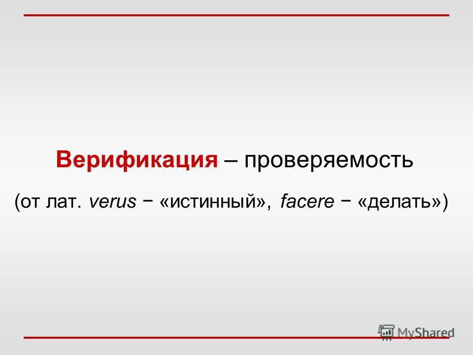 Верификация – проверяемость (от лат. verus «истинный», facere «делать»)