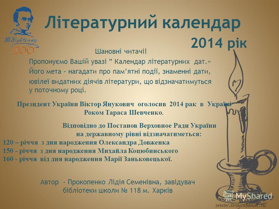 Літературний календар Шановні читачі! Пропонуємо Вашій увазі Календар літературних дат.» Його мета – нагадати про памятні події, знаменні дати, ювілеї видатних діячів літератури, що відзначатимуться у поточному році. 2014 рік Президент України Віктор