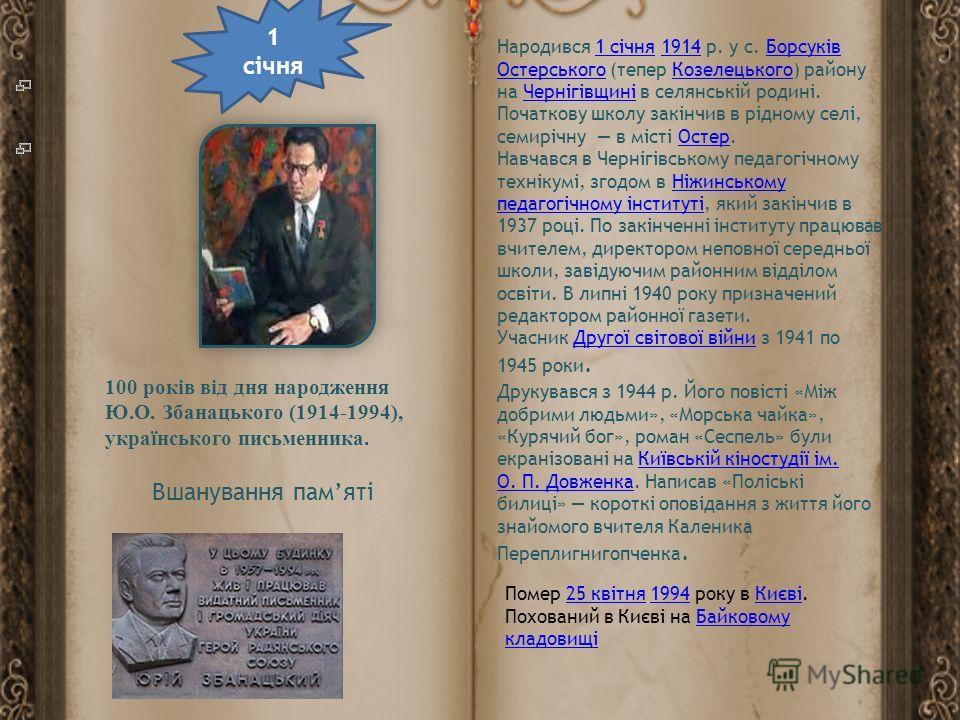 100 років від дня народження Ю.О. Збанацького (1914-1994), українського письменника. Народився 1 січня 1914 р. у с. Борсуків Остерського (тепер Козелецького) району на Чернігівщині в селянській родині. Початкову школу закінчив в рідному селі, семиріч