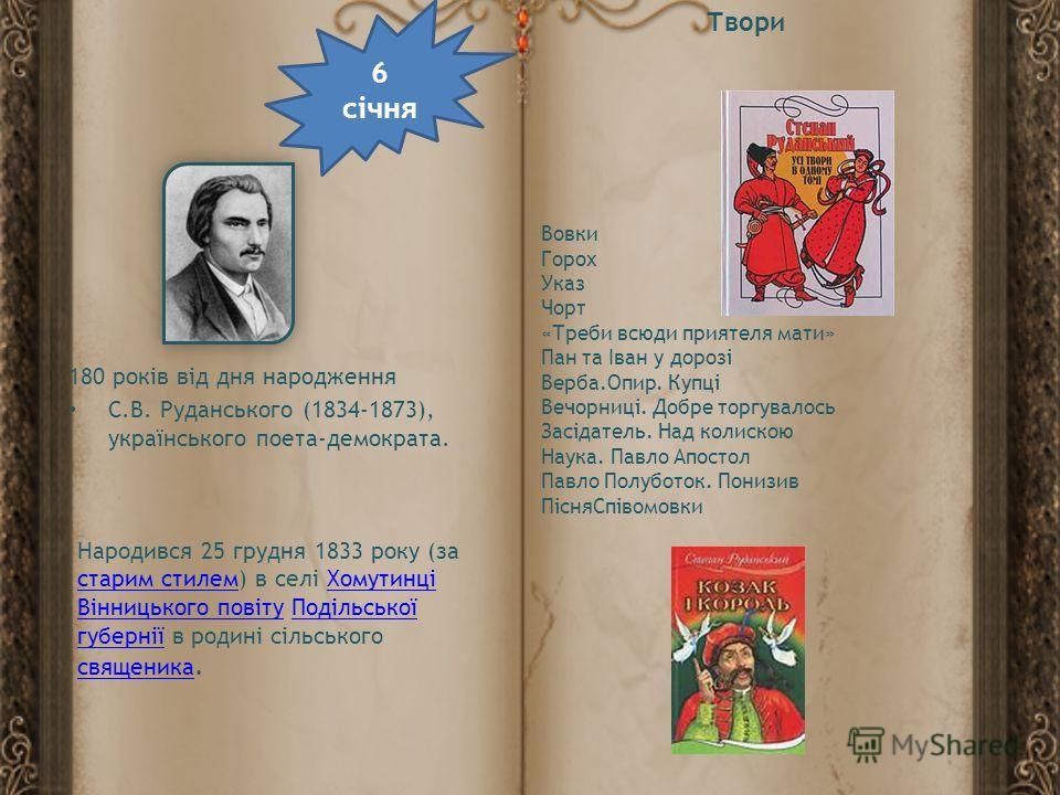 6 січня 180 років від дня народження С.В. Руданського (1834-1873), українського поета-демократа. Народився 25 грудня 1833 року (за старим стилем) в селі Хомутинці Вінницького повіту Подільської губернії в родині сільського священика. старим стилемХом