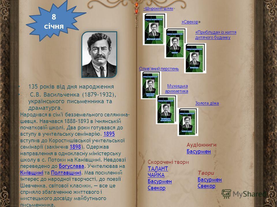 135 років від дня народження С.В. Васильченка (1879-1932), українського письменника та драматурга. 8 січня Народився в сім'ї безземельного селянина- шевця. Навчався 1888–1893 в Ічнянській початковій школі. Два роки готувався до вступу в учительську с