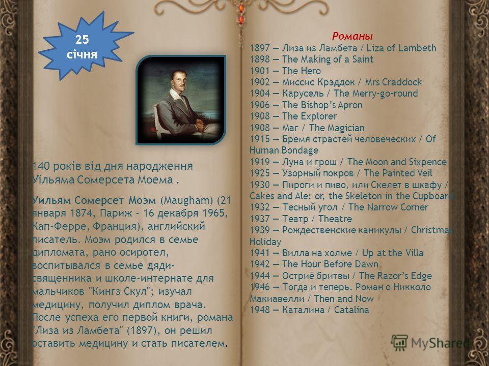 140 років від дня народження Уїльяма Сомерсета Моема. 25 січня Уильям Сомерсет Моэм (Maugham) (21 января 1874, Париж - 16 декабря 1965, Кап-Ферре, Франция), английский писатель. Моэм родился в семье дипломата, рано осиротел, воспитывался в семье дяди