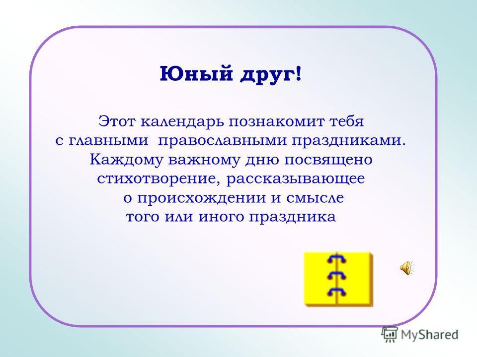 Юный друг! Этот календарь познакомит тебя с главными православными праздниками. Каждому важному дню посвящено стихотворение, рассказывающее о происхождении и смысле того или иного праздника