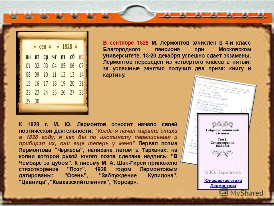 В сентябре 1828 М. Лермонтов зачислен в 4-й класс Благородного пансиона при Московском университете. 13-20 декабря успешно сдает экзамены. Лермонтов переведен из четвертого класса в пятый; за успешные занятия получил два приза; книгу и картину. К 182