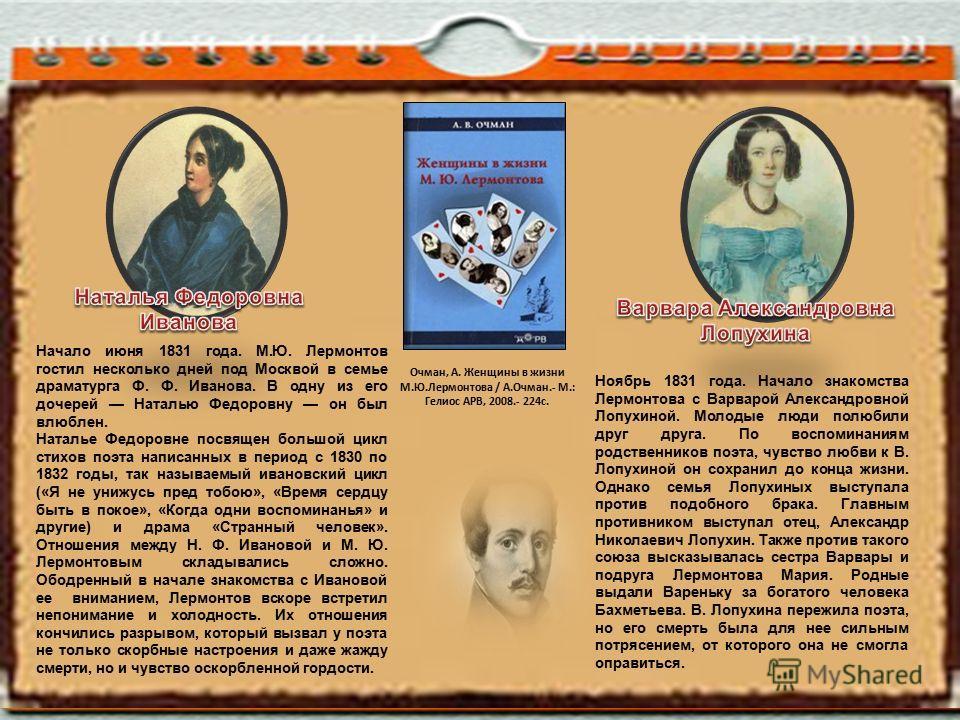 Ноябрь 1831 года. Начало знакомства Лермонтова с Варварой Александровной Лопухиной. Молодые люди полюбили друг друга. По воспоминаниям родственников поэта, чувство любви к В. Лопухиной он сохранил до конца жизни. Однако семья Лопухиных выступала прот