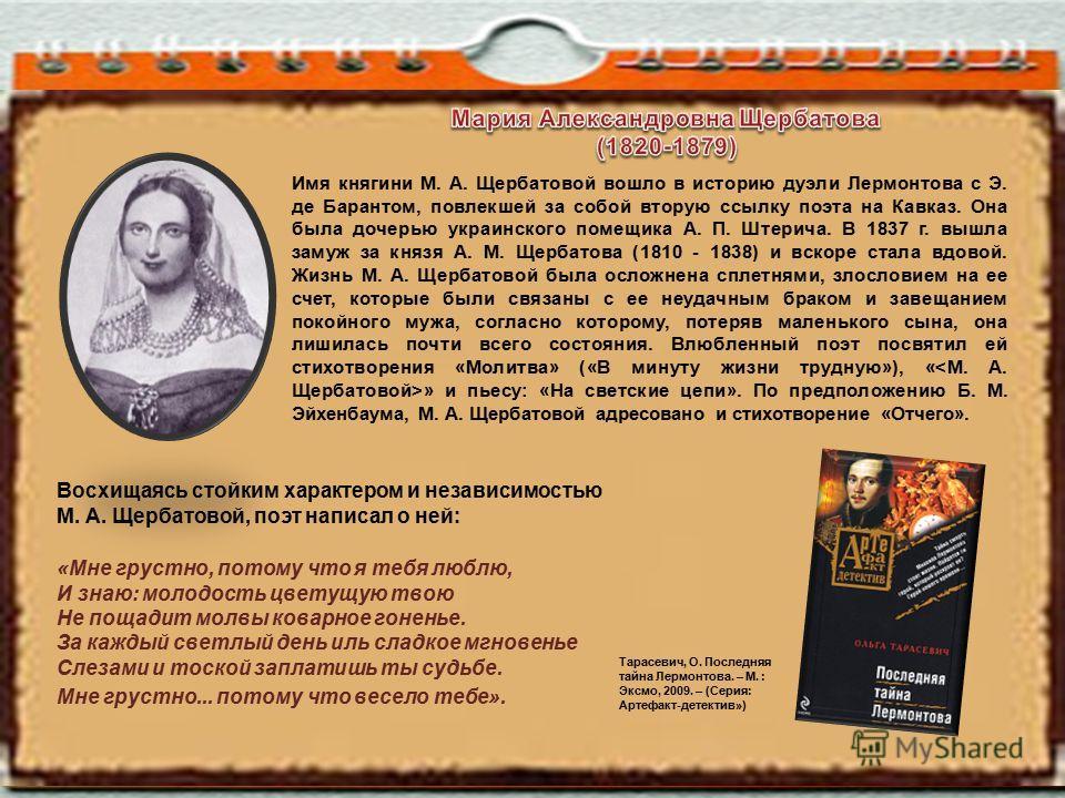 Имя княгини М. А. Щербатовой вошло в историю дуэли Лермонтова с Э. де Барантом, повлекшей за собой вторую ссылку поэта на Кавказ. Она была дочерью украинского помещика А. П. Штерича. В 1837 г. вышла замуж за князя А. М. Щербатова (1810 - 1838) и вско