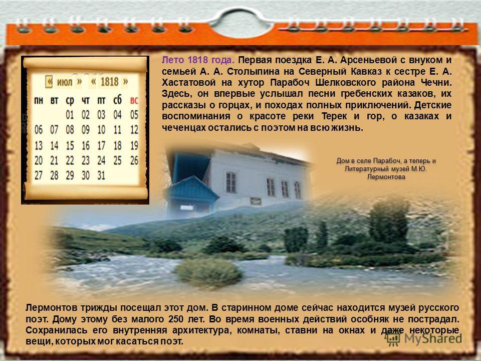 Лермонтов трижды посещал этот дом. В старинном доме сейчас находится музей русского поэт. Дому этому без малого 250 лет. Во время военных действий особняк не пострадал. Сохранилась его внутренняя архитектура, комнаты, ставни на окнах и даже некоторые