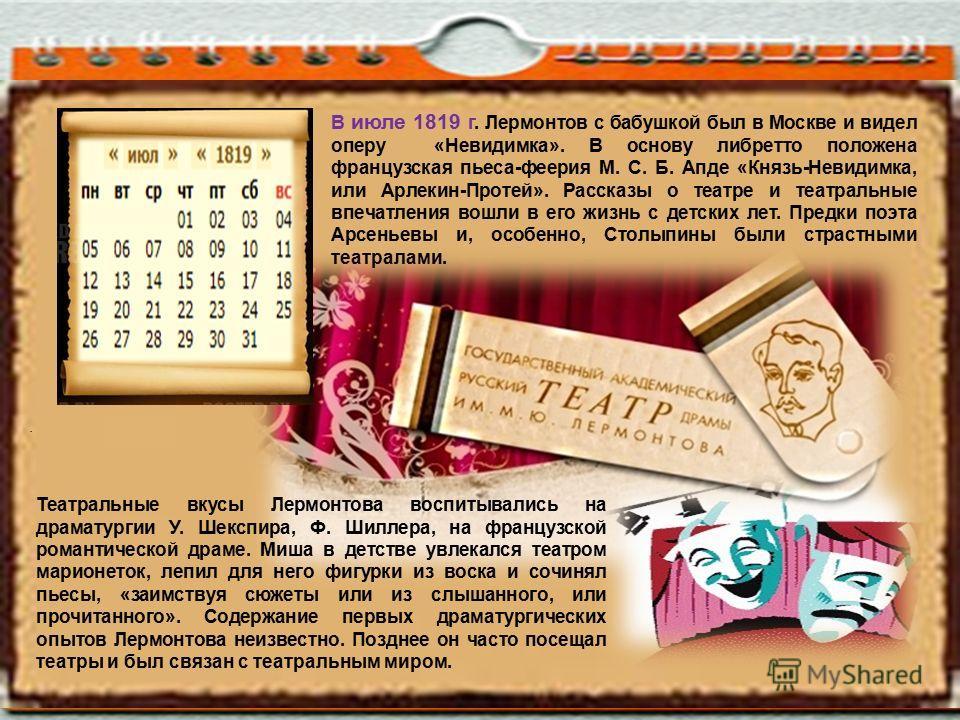 В июле 1819 г. Лермонтов с бабушкой был в Москве и видел оперу «Невидимка». В основу либретто положена французская пьеса-феерия М. С. Б. Апде «Князь-Невидимка, или Арлекин-Протей». Рассказы о театре и театральные впечатления вошли в его жизнь с детск