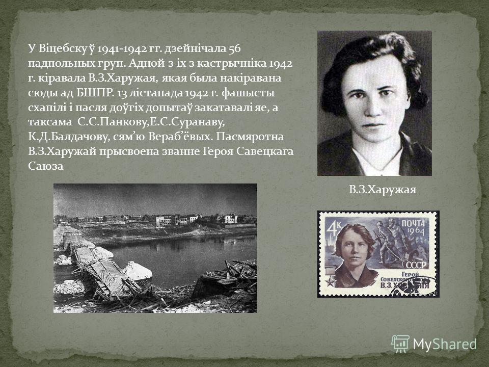 У Віцебску ў 1941-1942 гг. дзейнічала 56 падпольных груп. Адной з іх з кастрычніка 1942 г. кіравала В.З.Харужая, якая была накіравана сюды ад БШПР. 13 лістапада 1942 г. фашысты схапілі і пасля доўгіх допытаў закатавалі яе, а таксама С.С.Панкову,Е.С.С