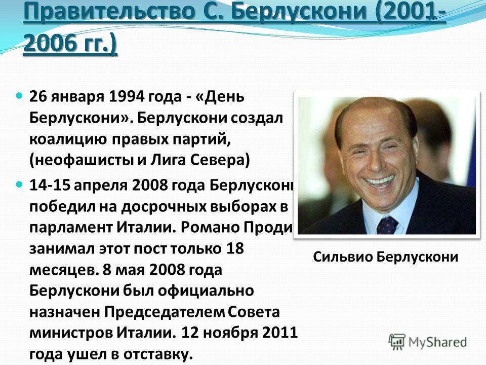Правительство С. Берлускони (2001- 2006 гг.) 26 января 1994 года - «День Берлускони». Берлускони создал коалицию правых партий, (неофашисты и Лига Севера) 14-15 апреля 2008 года Берлускони победил на досрочных выборах в парламент Италии. Романо Проди