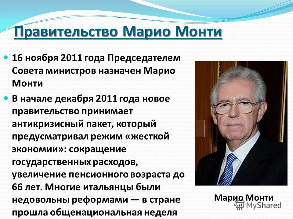 Правительство Марио Монти 16 ноября 2011 года Председателем Совета министров назначен Марио Монти В начале декабря 2011 года новое правительство принимает антикризисный пакет, который предусматривал режим «жесткой экономии»: сокращение государственны
