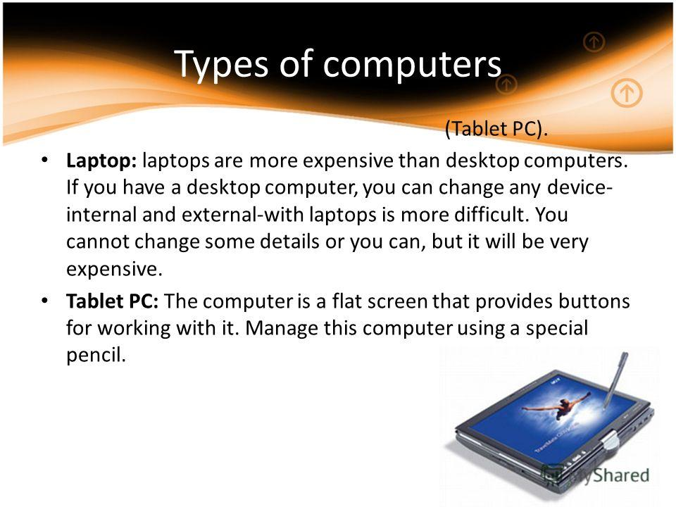 Laptop: laptops are more expensive than desktop computers. If you have a desktop computer, you can change any device- internal and external-with laptops is more difficult. You cannot change some details or you can, but it will be very expensive. Tabl