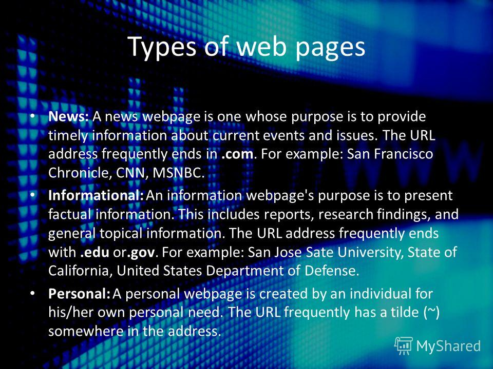 Types of web pages News: A news webpage is one whose purpose is to provide timely information about current events and issues. The URL address frequently ends in.com. For example: San Francisco Chronicle, CNN, MSNBC. Informational: An information web