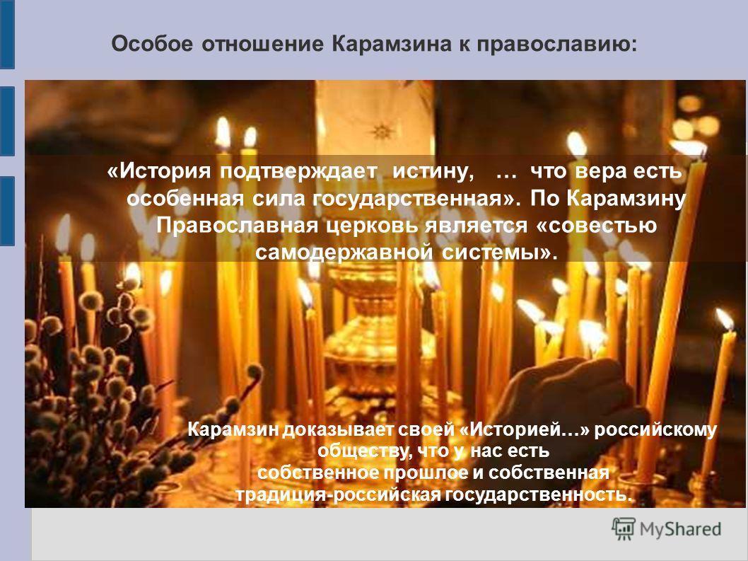Особое отношение Карамзина к православию: «История подтверждает истину, … что вера есть особенная сила государственная». По Карамзину Православная церковь является «совестью самодержавной системы». Карамзин доказывает своей «Историей…» российскому об