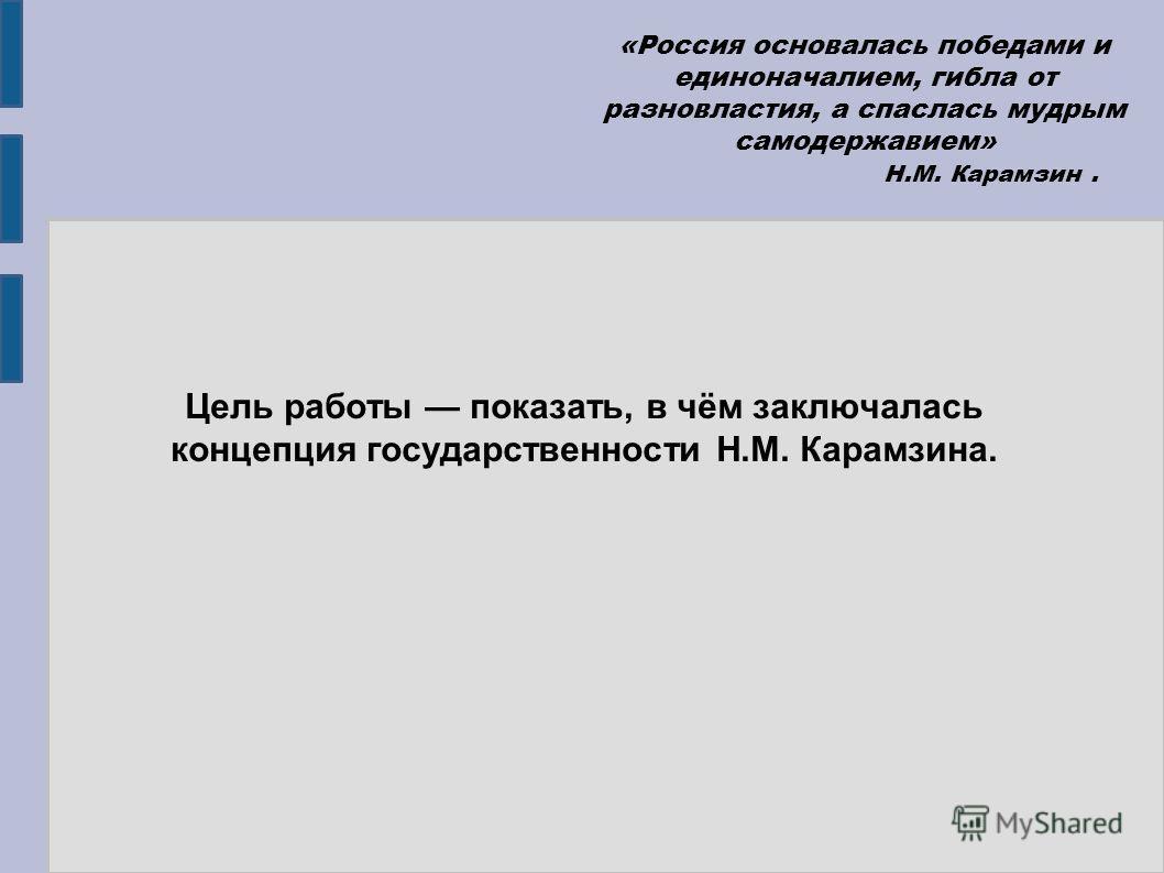Цель работы показать, в чём заключалась концепция государственности Н.М. Карамзина. «Россия основалась победами и единоначалием, гибла от разновластия, а спаслась мудрым самодержавием» Н.М. Карамзин.