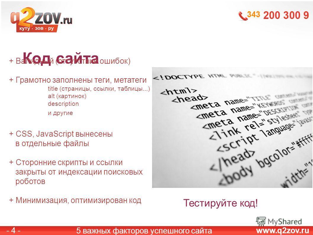 www.q2zov.ru- 4 - Код сайта 5 важных факторов успешного сайта + Валидный (отсутствие ошибок) + Грамотно заполнены теги, метатеги title (страницы, ссылки, таблицы...) alt (картинок) description и другие + CSS, JavaScript вынесены в отдельные файлы + С
