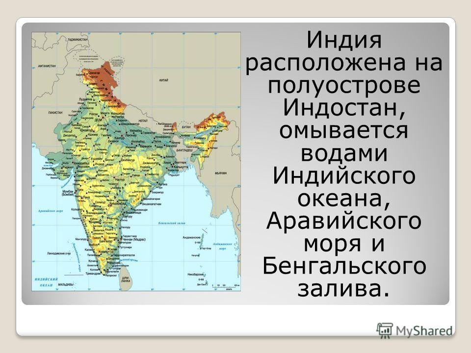 Индия расположена на полуострове Индостан, омывается водами Индийского океана, Аравийского моря и Бенгальского залива.
