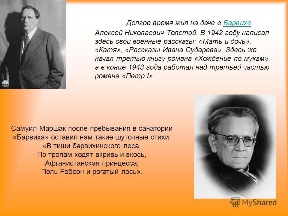 Долгое время жил на даче в Барвихе Алексей Николаевич Толстой. В 1942 году написал здесь свои военные рассказы: «Мать и дочь», «Катя», «Рассказы Ивана Сударева». Здесь же начал третью книгу романа «Хождение по мукам», а в конце 1943 года работал над
