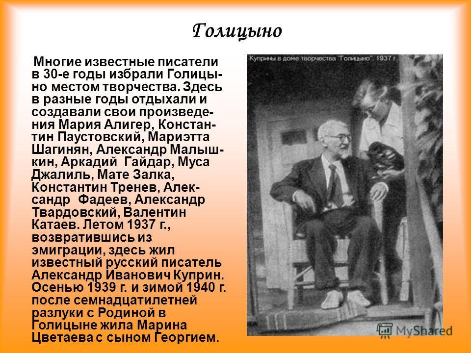 Голицыно Многие известные писатели в 30-е годы избрали Голицы- но местом творчества. Здесь в разные годы отдыхали и создавали свои произведе- ния Мария Алигер, Констан- тин Паустовский, Мариэтта Шагинян, Александр Малыш- кин, Аркадий Гайдар, Муса Джа