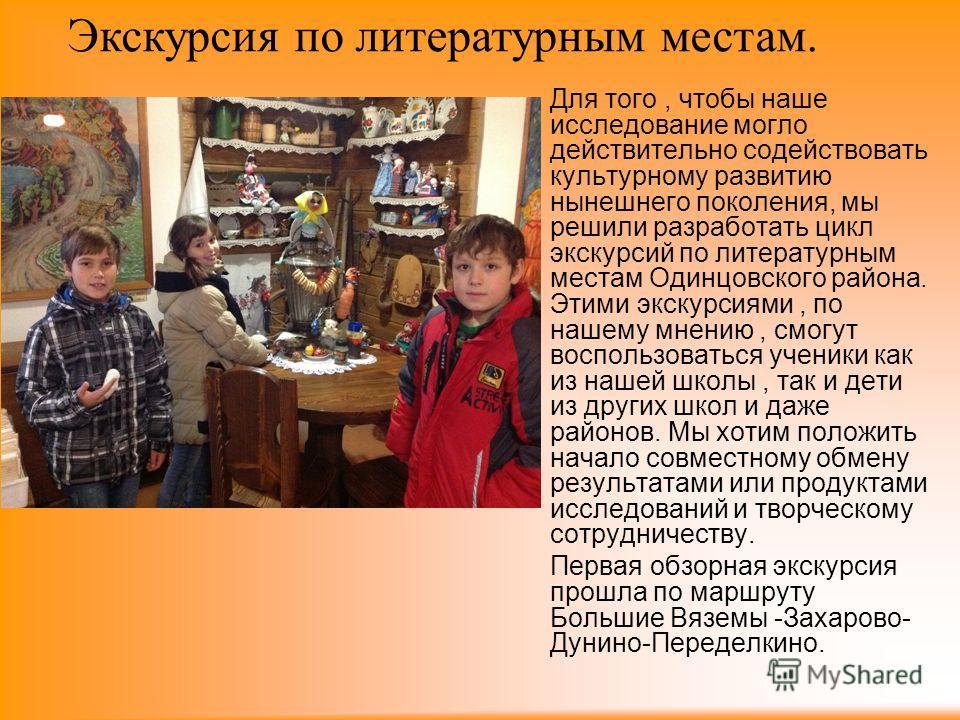 Для того, чтобы наше исследование могло действительно содействовать культурному развитию нынешнего поколения, мы решили разработать цикл экскурсий по литературным местам Одинцовского района. Этими экскурсиями, по нашему мнению, смогут воспользоваться