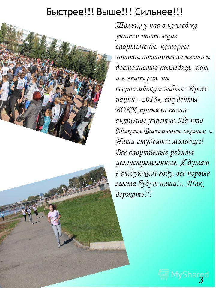 Быстрее!!! Выше!!! Сильнее!!! Только у нас в колледже, учатся настоящие спортсмены, которые готовы постоять за честь и достоинство колледжа. Вот и в этот раз, на всероссийском забеге «Кросс нации - 2013», студенты БОКК приняли самое активное участие.