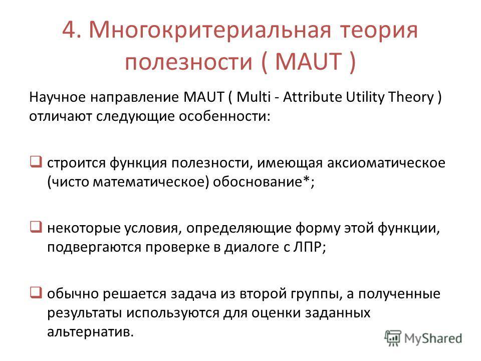 4. Многокритериальная теория полезности ( MAUT ) Научное направление MAUT ( Multi - Attribute Utility Theory ) отличают следующие особенности: строится функция полезности, имеющая аксиоматическое (чисто математическое) обоснование*; некоторые условия
