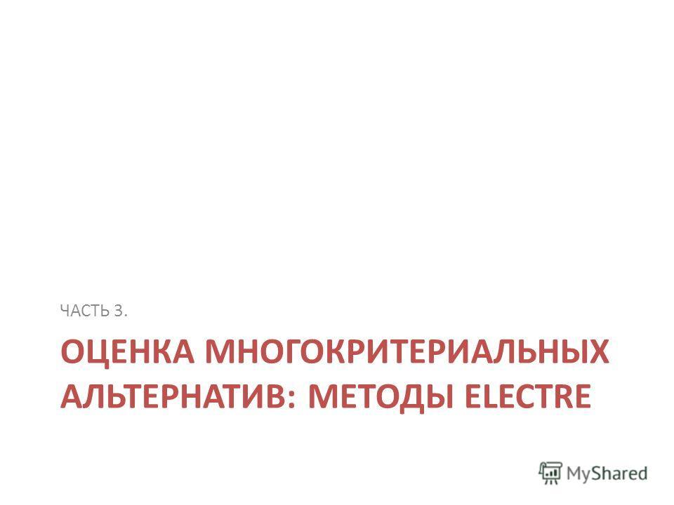 ОЦЕНКА МНОГОКРИТЕРИАЛЬНЫХ АЛЬТЕРНАТИВ: МЕТОДЫ ELECTRE ЧАСТЬ 3.