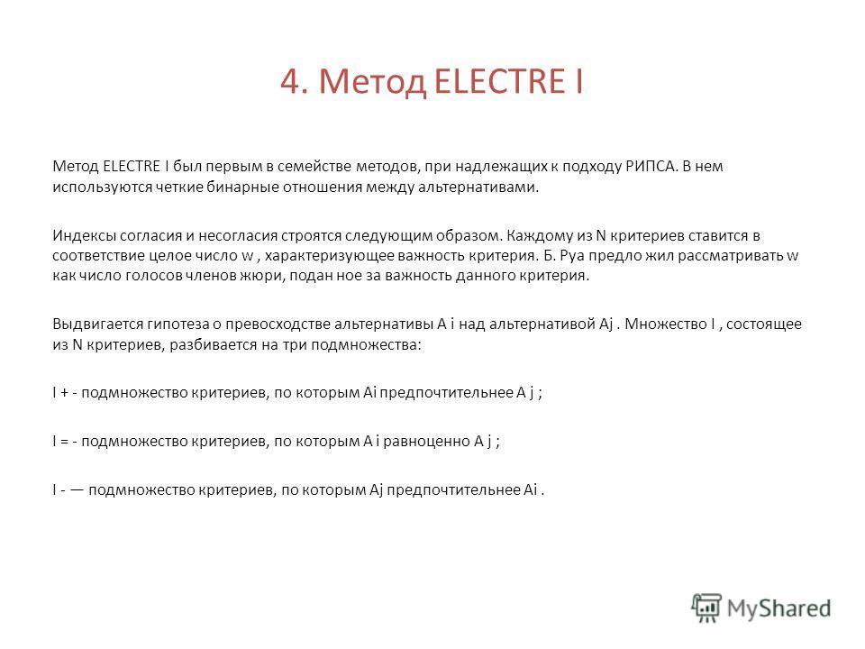 4. Метод ELECTRE I Метод ELECTRE I был первым в семействе методов, при надлежащих к подходу РИПСА. В нем используются четкие бинарные отношения между альтернативами. Индексы согласия и несогласия строятся следующим образом. Каждому из N критериев ста