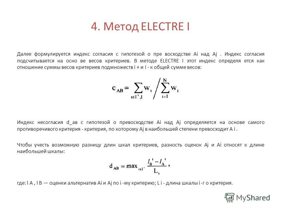 4. Метод ELECTRE I Далее формулируется индекс согласия с гипотезой о пре восходстве Ai над Aj. Индекс согласия подсчитывается на осно ве весов критериев. В методе ELECTRE I этот индекс определя ется как отношение суммы весов критериев подмножеств I +
