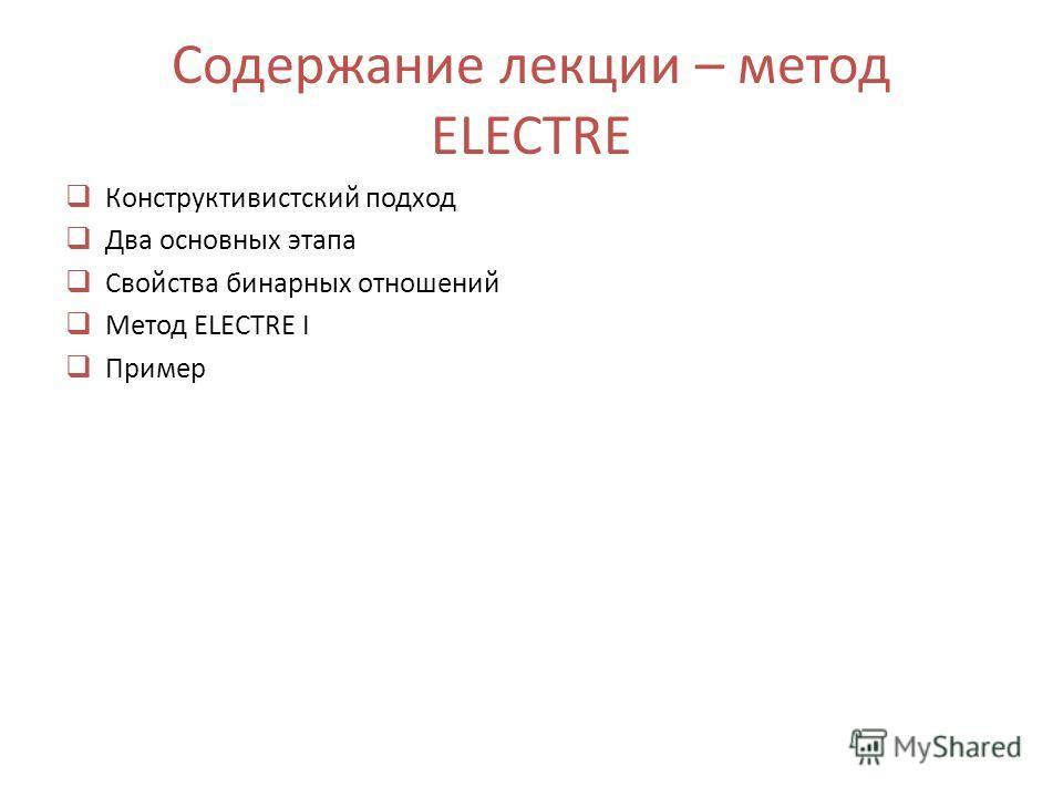 Содержание лекции – метод ELECTRE Конструктивистский подход Два основных этапа Свойства бинарных отношений Метод ELECTRE I Пример