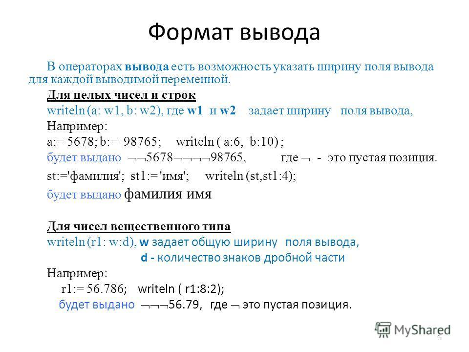 Формат вывода В операторах вывода есть возможность указать ширину поля вывода для каждой выводимой переменной. Для целых чисел и строк writeln (a: w1, b: w2), где w1 и w2 задает ширину поля вывода, Например: а:= 5678; b:= 98765; writeln ( a:6, b:10)